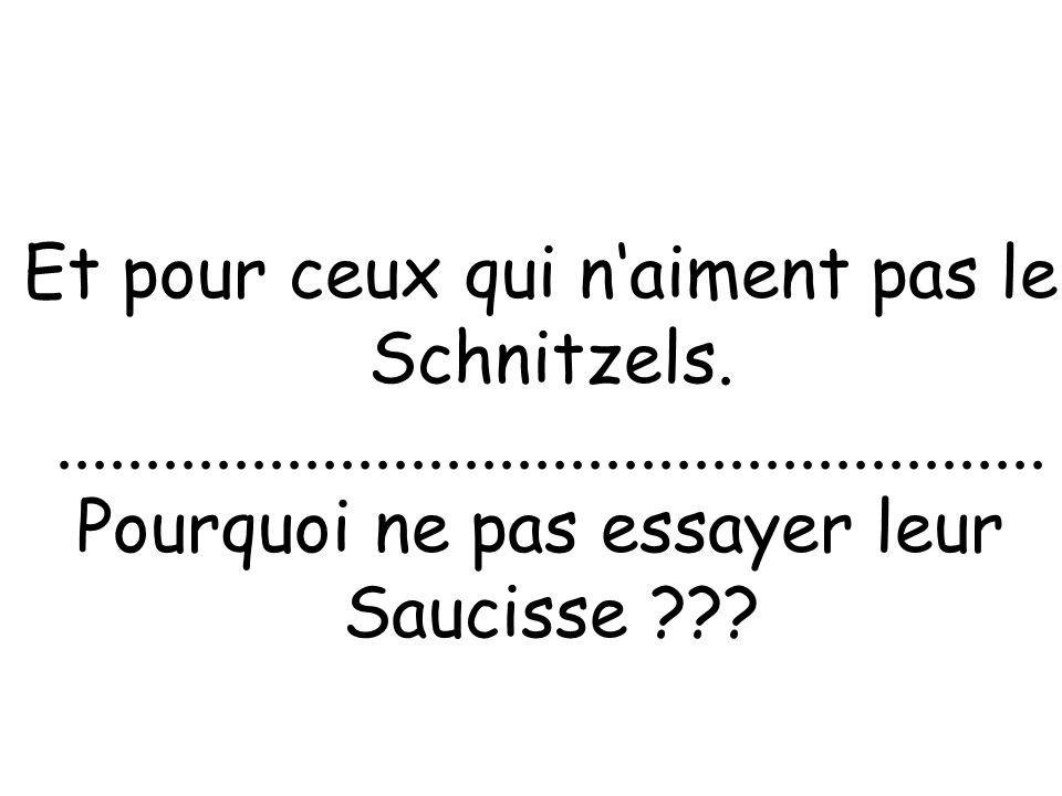 Et pour ceux qui naiment pas le Schnitzels......................................................... Pourquoi ne pas essayer leur Saucisse ???