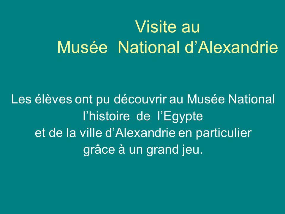 Visite au Musée National dAlexandrie Les élèves ont pu découvrir au Musée National lhistoire de lEgypte et de la ville dAlexandrie en particulier grâce à un grand jeu.