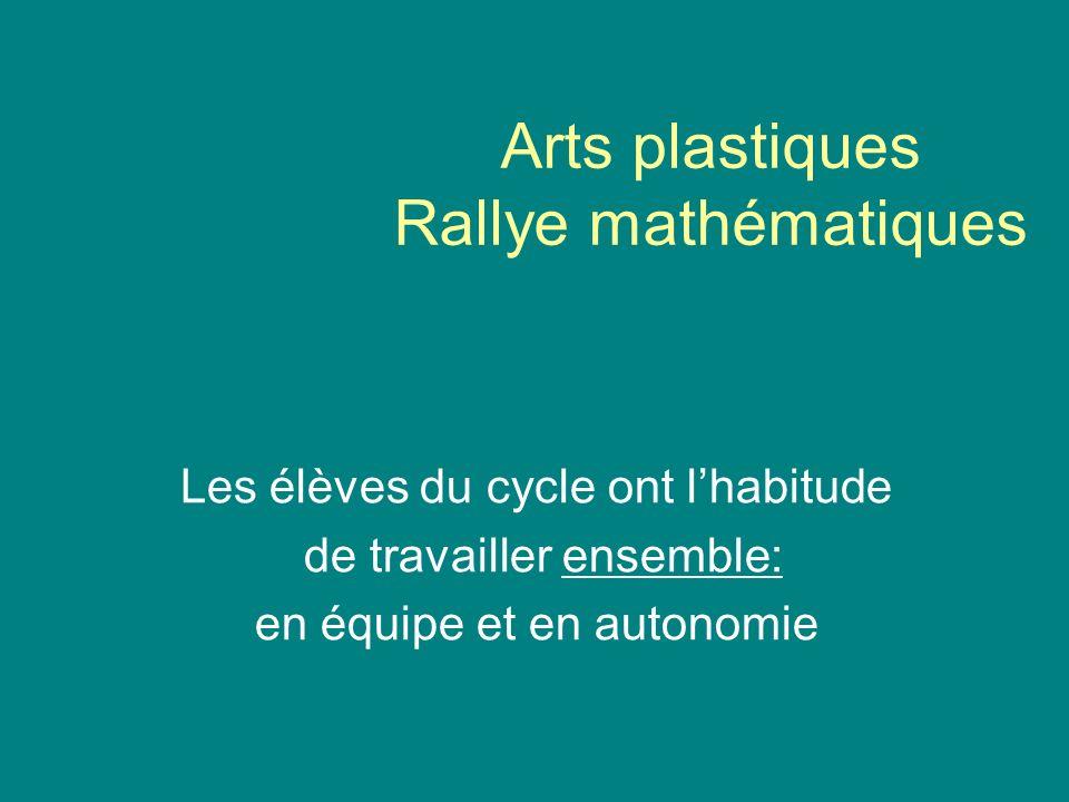 Arts plastiques Rallye mathématiques Les élèves du cycle ont lhabitude de travailler ensemble: en équipe et en autonomie