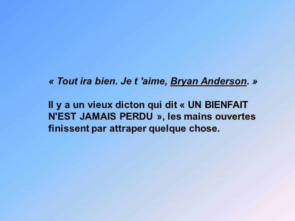 « Tout ira bien. Je t 'aime, Bryan Anderson. » Il y a un vieux dicton qui dit « UN BIENFAIT N'EST JAMAIS PERDU », les mains ouvertes finissent par att