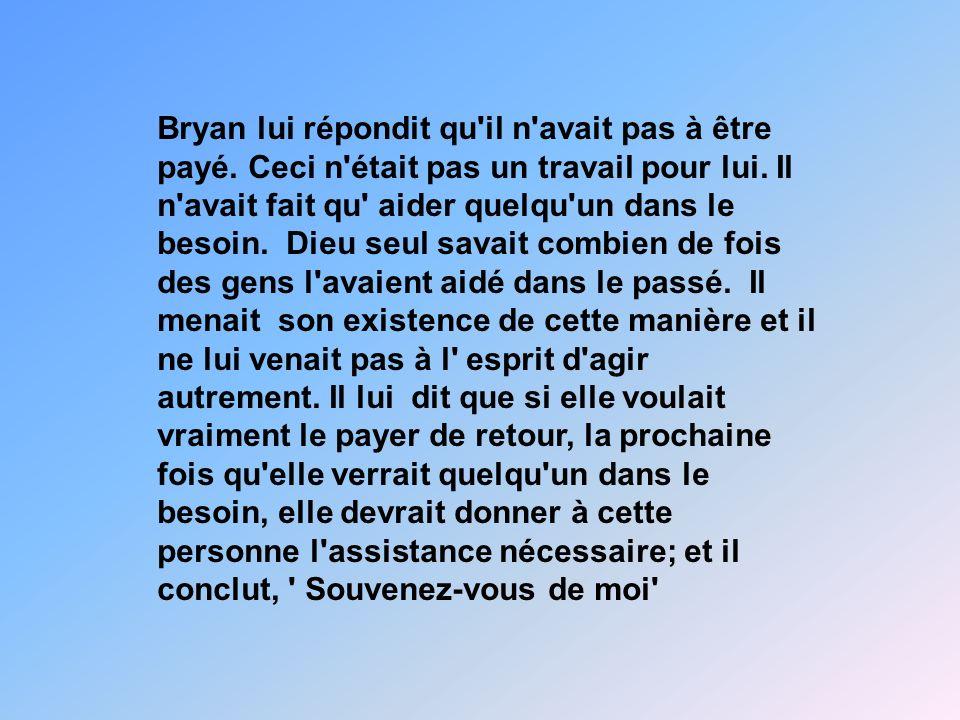 Bryan lui répondit qu'il n'avait pas à être payé. Ceci n'était pas un travail pour lui. Il n'avait fait qu' aider quelqu'un dans le besoin. Dieu seul
