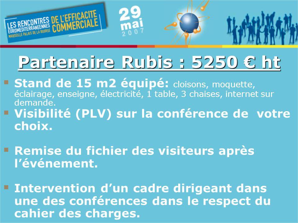 Partenaire Rubis : 5250 ht Stand de 15 m2 équipé: cloisons, moquette, éclairage, enseigne, électricité, 1 table, 3 chaises, internet sur demande.