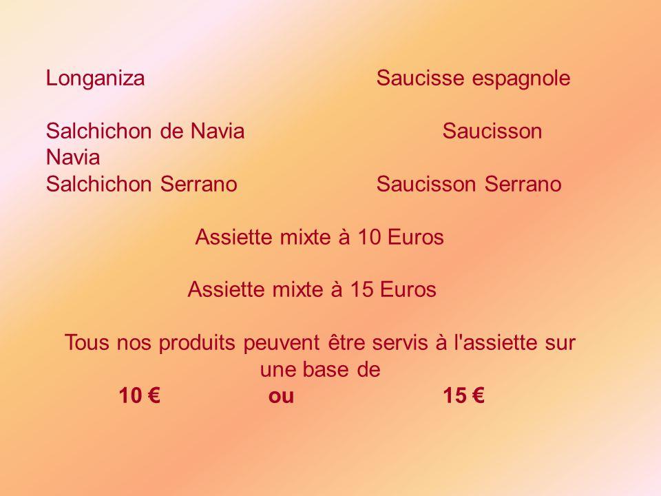 LonganizaSaucisse espagnole Salchichon de NaviaSaucisson Navia Salchichon SerranoSaucisson Serrano Assiette mixte à 10 Euros Assiette mixte à 15 Euros Tous nos produits peuvent être servis à l assiette sur une base de 10 ou15