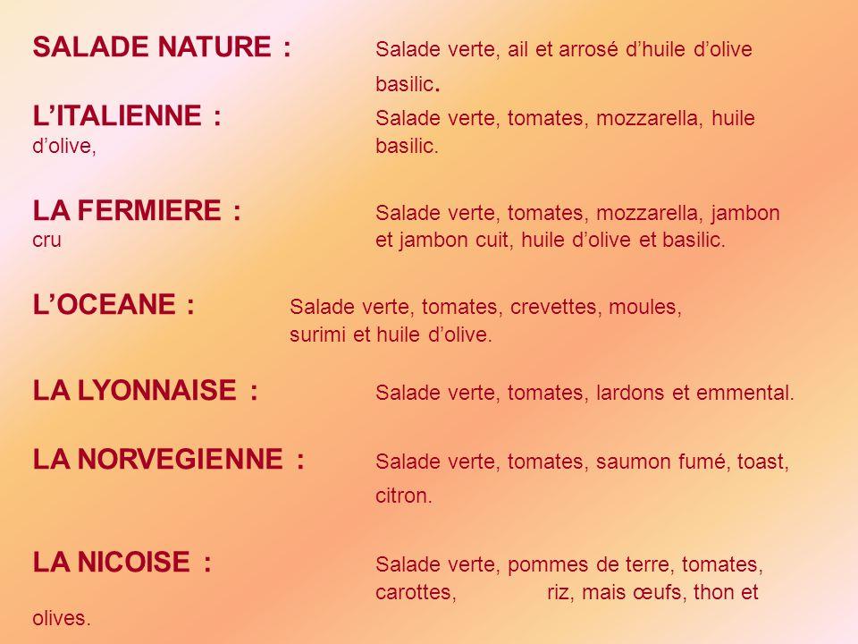 SALADE NATURE : Salade verte, ail et arrosé dhuile dolive basilic. LITALIENNE : Salade verte, tomates, mozzarella, huile dolive, basilic. LA FERMIERE