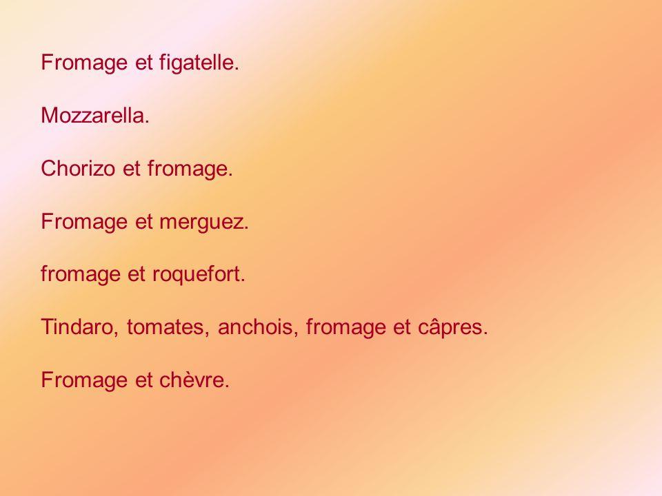 Fromage et figatelle. Mozzarella. Chorizo et fromage. Fromage et merguez. fromage et roquefort. Tindaro, tomates, anchois, fromage et câpres. Fromage