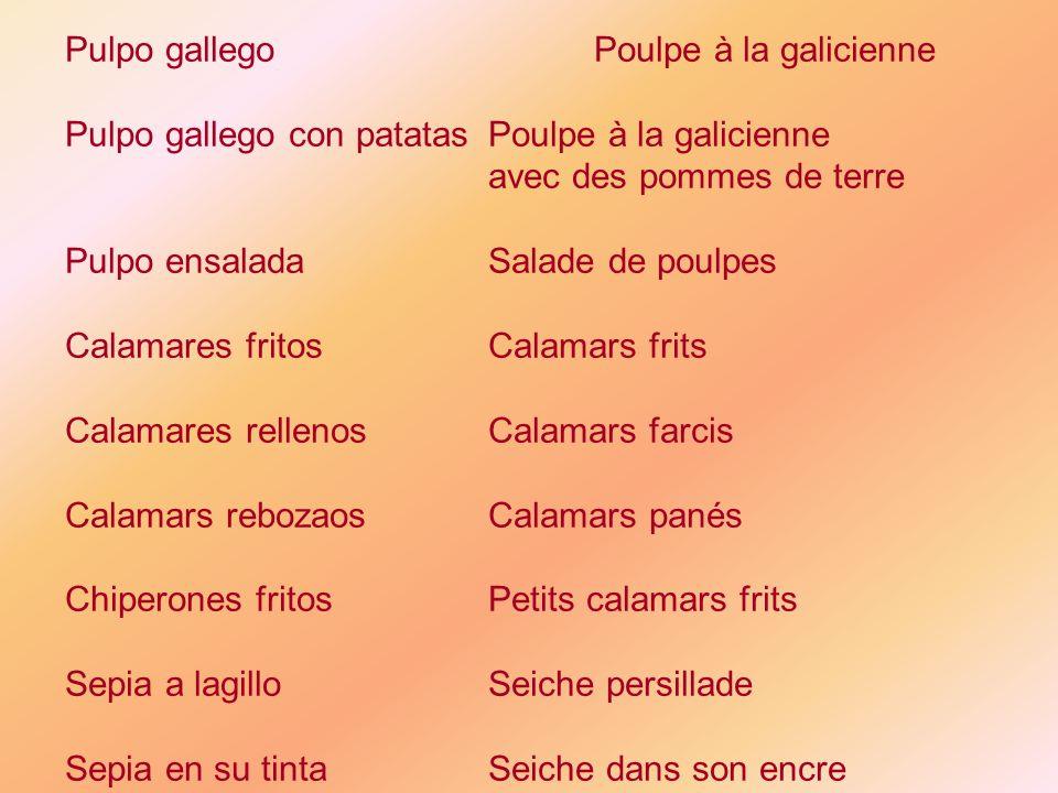 Pulpo gallegoPoulpe à la galicienne Pulpo gallego con patatasPoulpe à la galicienne avec des pommes de terre Pulpo ensaladaSalade de poulpes Calamares fritosCalamars frits Calamares rellenosCalamars farcis Calamars rebozaosCalamars panés Chiperones fritosPetits calamars frits Sepia a lagilloSeiche persillade Sepia en su tintaSeiche dans son encre