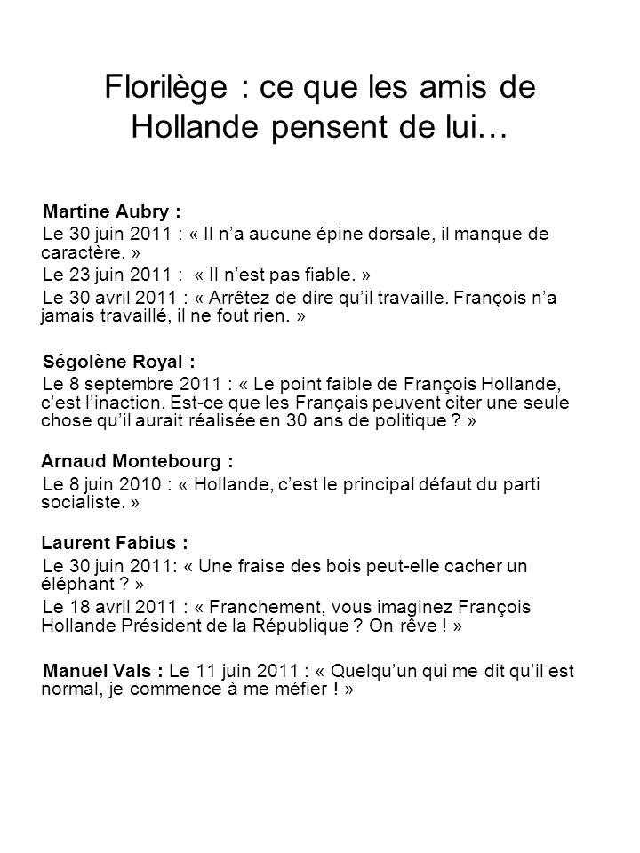 Florilège : ce que les amis de Hollande pensent de lui… Martine Aubry : Le 30 juin 2011 : « Il na aucune épine dorsale, il manque de caractère. » Le 2