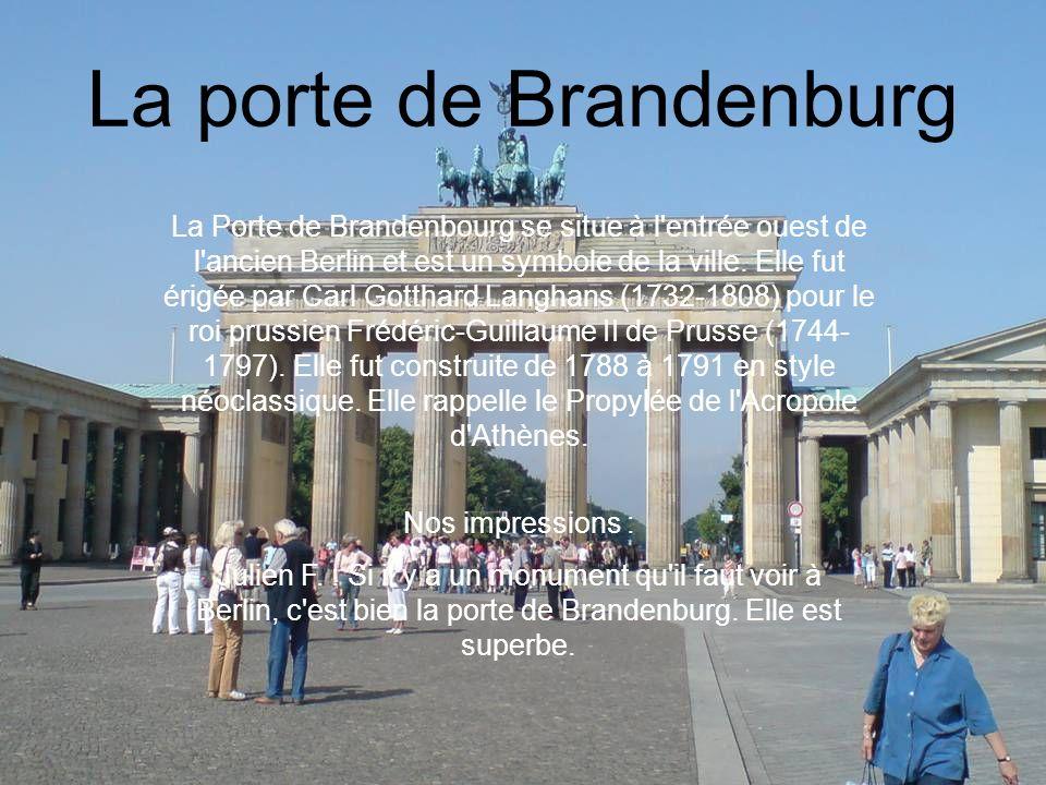 La porte de Brandenburg La Porte de Brandenbourg se situe à l'entrée ouest de l'ancien Berlin et est un symbole de la ville. Elle fut érigée par Carl