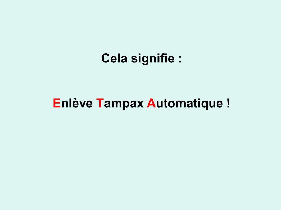 Cela signifie : Enlève Tampax Automatique !