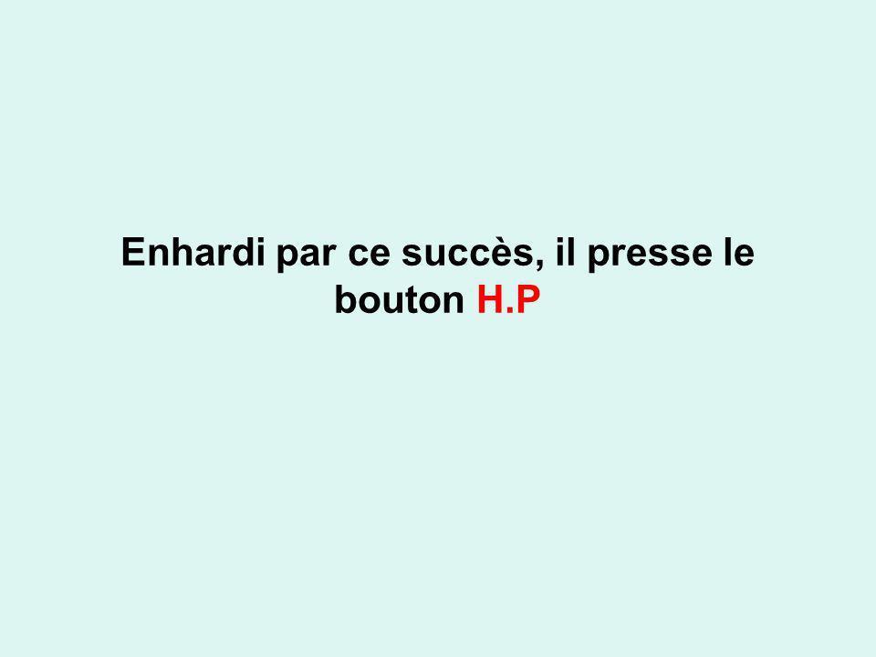 Enhardi par ce succès, il presse le bouton H.P