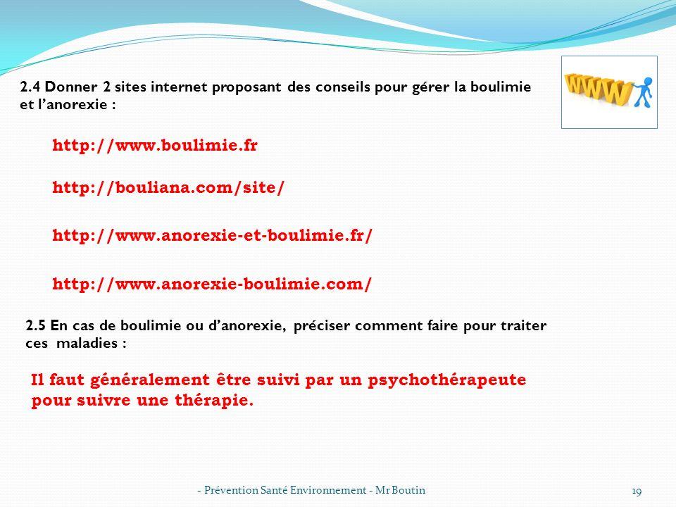 - Prévention Santé Environnement - Mr Boutin19 2.4 Donner 2 sites internet proposant des conseils pour gérer la boulimie et lanorexie : http://www.bou