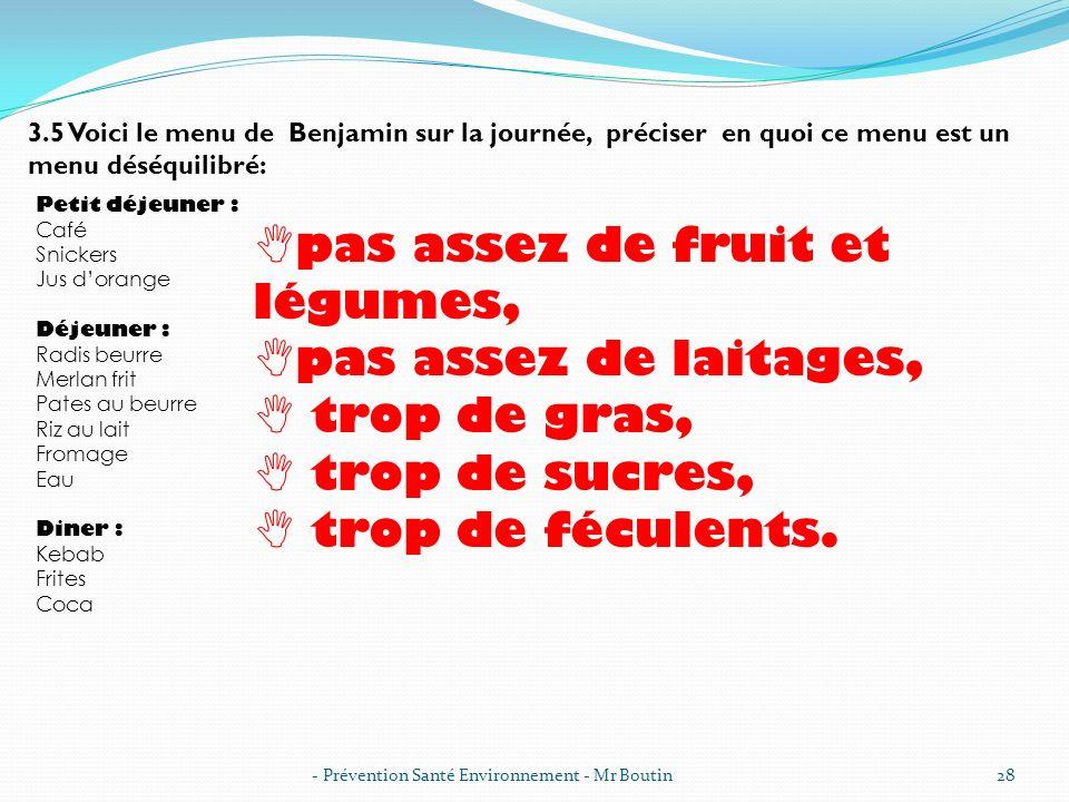 - Prévention Santé Environnement - Mr Boutin28 3.5 Voici le menu de Benjamin sur la journée, préciser en quoi ce menu est un menu déséquilibré: Petit
