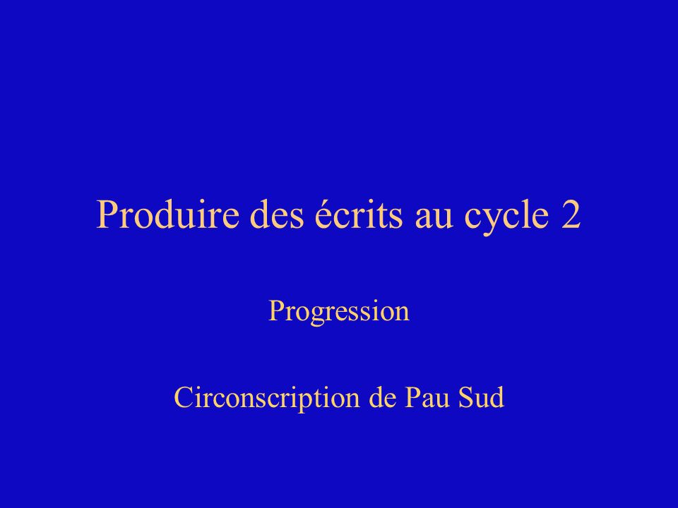 Produire des écrits au cycle 2 Progression Circonscription de Pau Sud