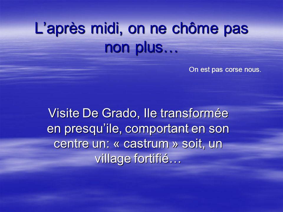 Laprès midi, on ne chôme pas non plus… Visite De Grado, Ile transformée en presquile, comportant en son centre un: « castrum » soit, un village fortif