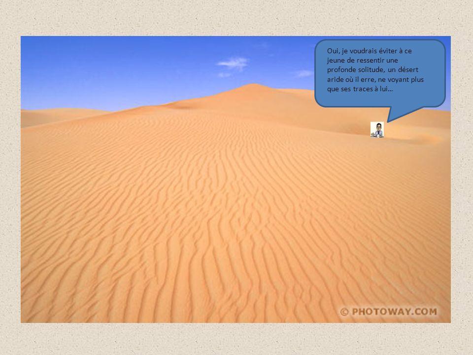 Oui, je voudrais éviter à ce jeune de ressentir une profonde solitude, un désert aride où il erre, ne voyant plus que ses traces à lui…