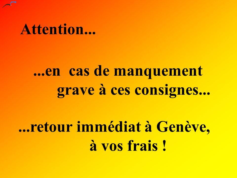 Attention......en cas de manquement grave à ces consignes......retour immédiat à Genève, à vos frais !