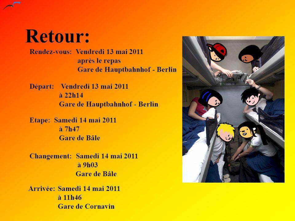 Retour: Départ: Vendredi 13 mai 2011 à 22h14 Gare de Hauptbahnhof - Berlin Arrivée:Samedi 14 mai 2011 à 11h46 Gare de Cornavin Rendez-vous: Vendredi 13 mai 2011 après le repas Gare de Hauptbahnhof - Berlin Etape: Samedi 14 mai 2011 à 7h47 Gare de Bâle Changement: Samedi 14 mai 2011 à 9h03 Gare de Bâle