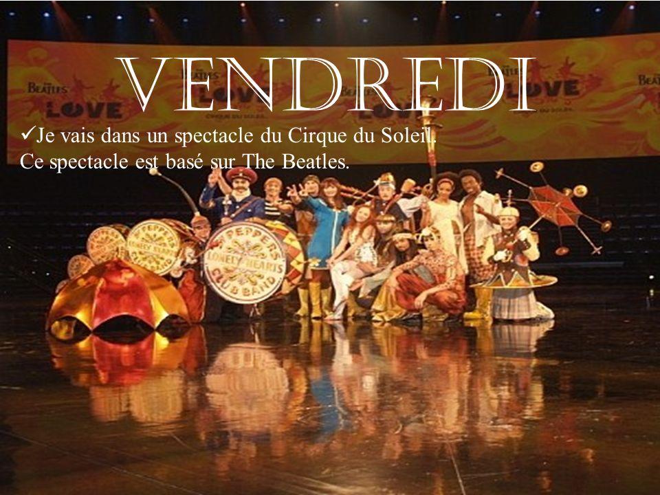 VENDREDI Je vais dans un spectacle du Cirque du Soleil. Ce spectacle est basé sur The Beatles.
