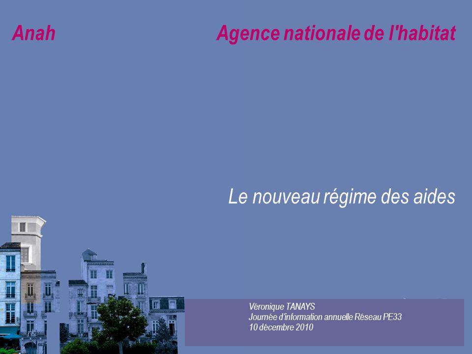 Anah Agence nationale de l'habitat Le nouveau régime des aides Véronique TANAYS Journée dinformation annuelle Réseau PE33 10 décembre 2010