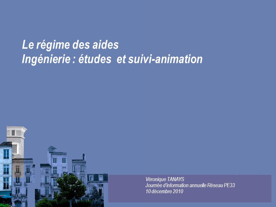 Le régime des aides Ingénierie : études et suivi-animation Véronique TANAYS Journée dinformation annuelle Réseau PE33 10 décembre 2010