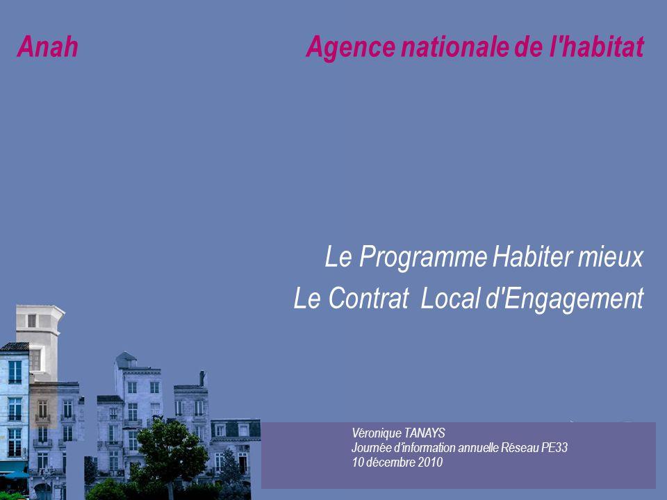 Anah Agence nationale de l'habitat Le Programme Habiter mieux Le Contrat Local d'Engagement Véronique TANAYS Journée dinformation annuelle Réseau PE33