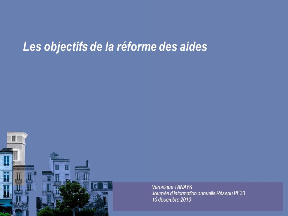 Les objectifs de la réforme des aides Véronique TANAYS Journée dinformation annuelle Réseau PE33 10 décembre 2010
