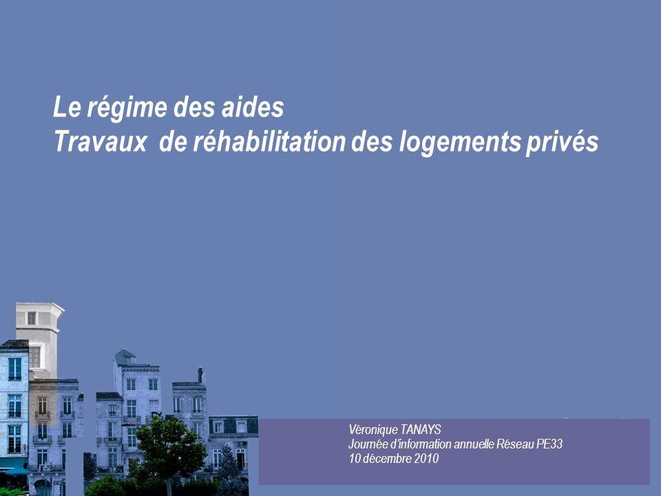 Le régime des aides Travaux de réhabilitation des logements privés Véronique TANAYS Journée dinformation annuelle Réseau PE33 10 décembre 2010