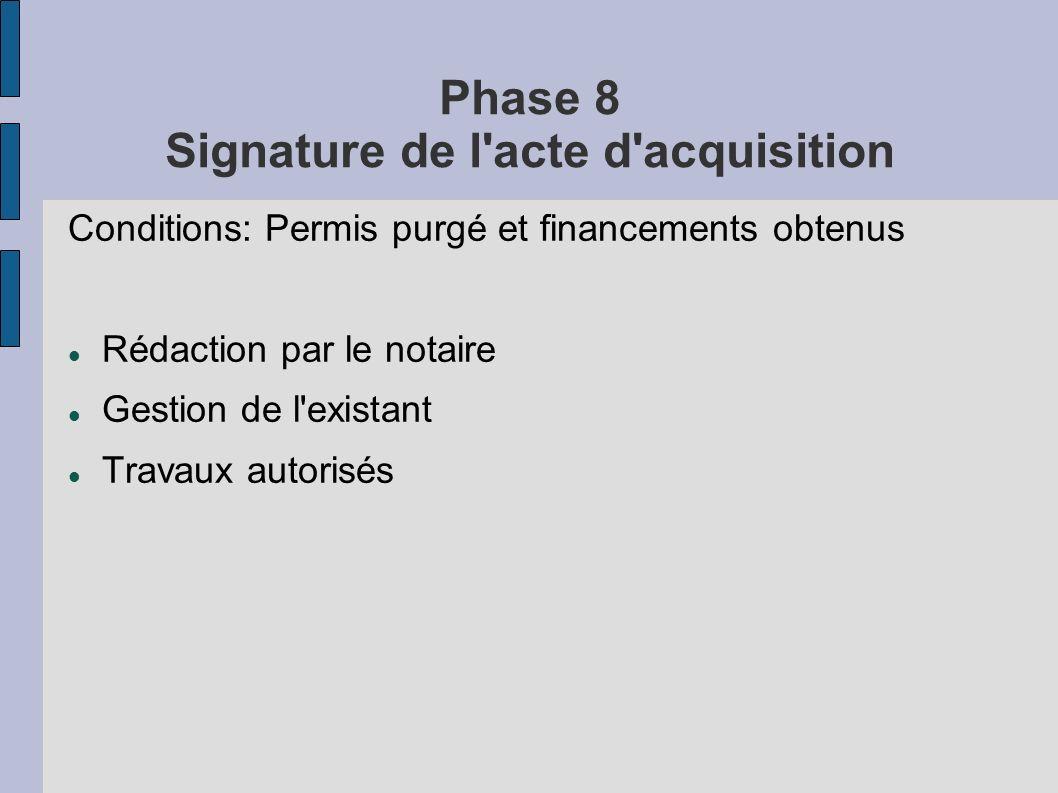 Phase 8 Signature de l'acte d'acquisition Conditions: Permis purgé et financements obtenus Rédaction par le notaire Gestion de l'existant Travaux auto