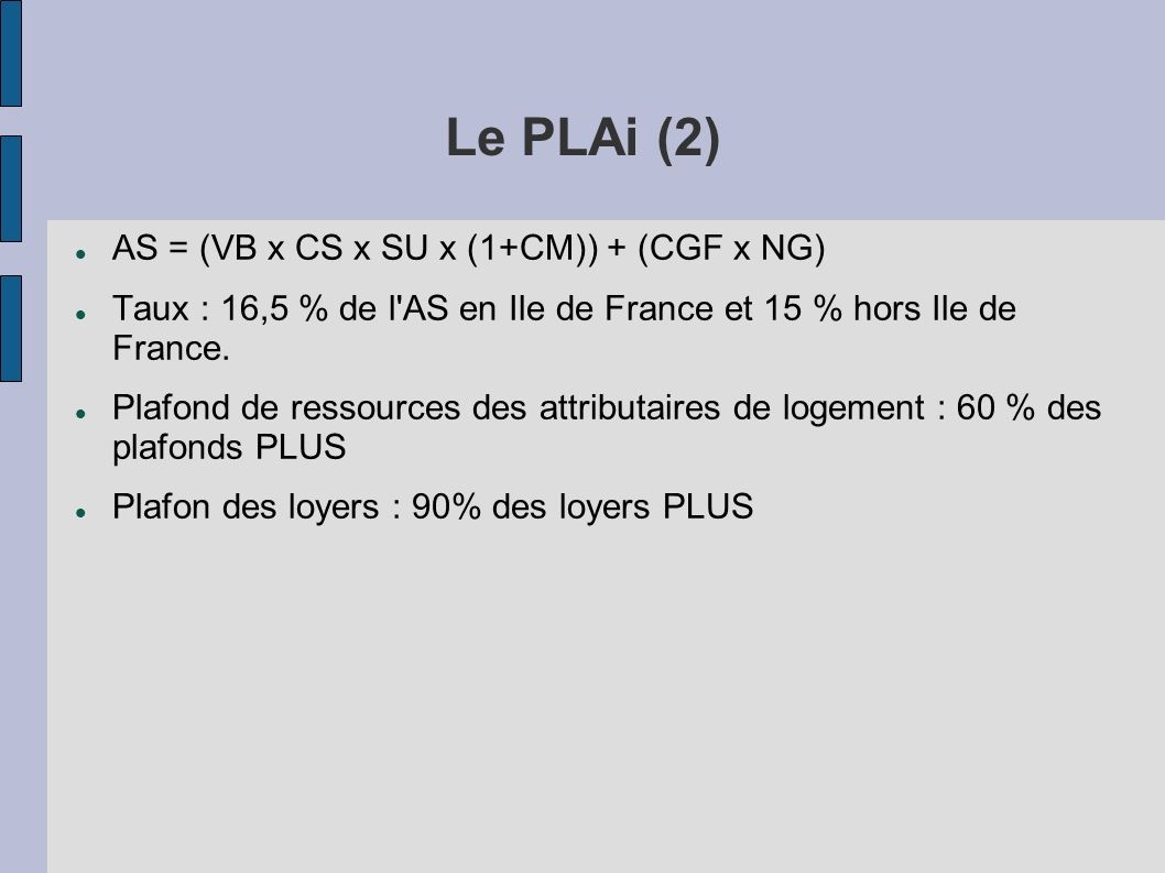 Le PLAi (2) AS = (VB x CS x SU x (1+CM)) + (CGF x NG) Taux : 16,5 % de l'AS en Ile de France et 15 % hors Ile de France. Plafond de ressources des att