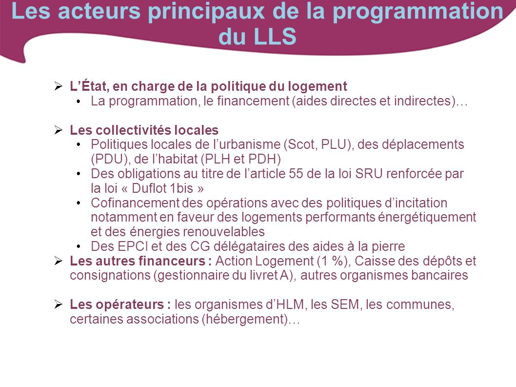 Les acteurs principaux de la programmation du LLS LÉtat, en charge de la politique du logement La programmation, le financement (aides directes et ind