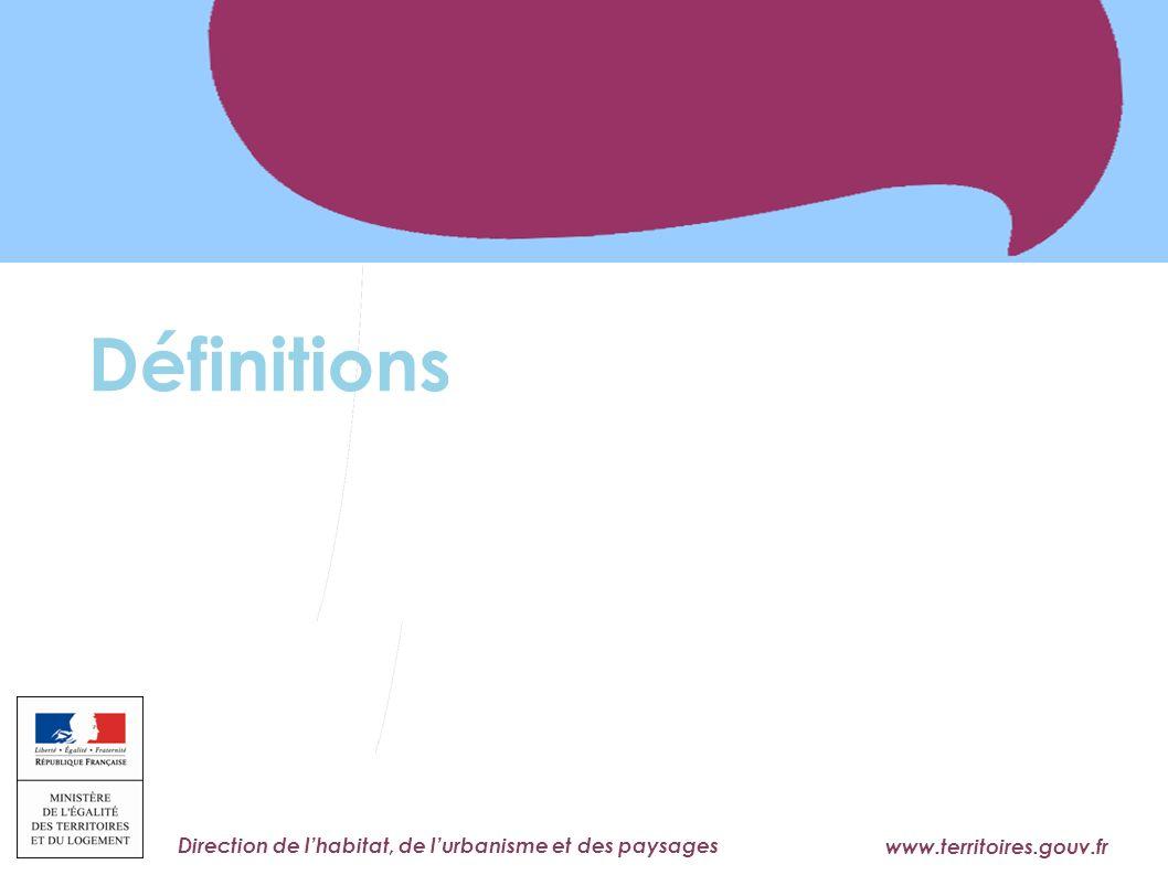 www.territoires.gouv.fr Ministère de l'Égalité des Territoires et du Logement Direction de lhabitat, de lurbanisme et des paysages Définitions