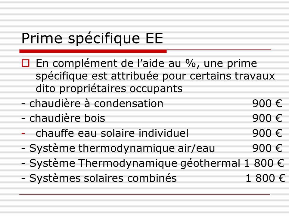 Prime spécifique EE En complément de laide au %, une prime spécifique est attribuée pour certains travaux dito propriétaires occupants - chaudière à condensation 900 - chaudière bois900 -chauffe eau solaire individuel900 - Système thermodynamique air/eau900 - Système Thermodynamique géothermal 1 800 - Systèmes solaires combinés 1 800
