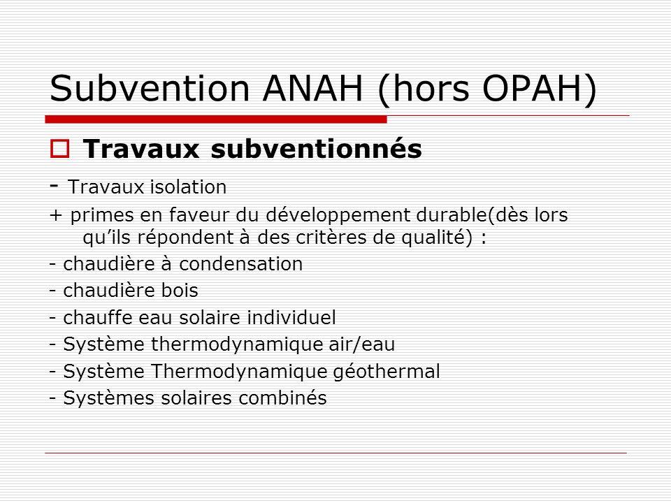 Subvention ANAH (hors OPAH) Travaux subventionnés - Travaux isolation + primes en faveur du développement durable(dès lors quils répondent à des critères de qualité) : - chaudière à condensation - chaudière bois - chauffe eau solaire individuel - Système thermodynamique air/eau - Système Thermodynamique géothermal - Systèmes solaires combinés