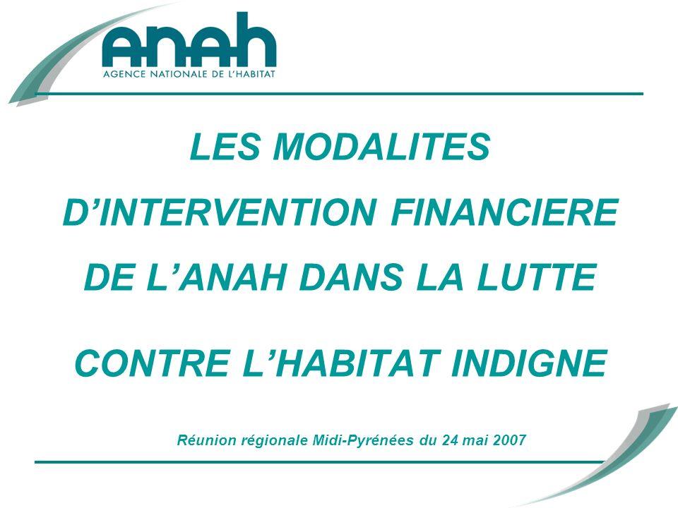 LES MODALITES DINTERVENTION FINANCIERE DE LANAH DANS LA LUTTE CONTRE LHABITAT INDIGNE Réunion régionale Midi-Pyrénées du 24 mai 2007