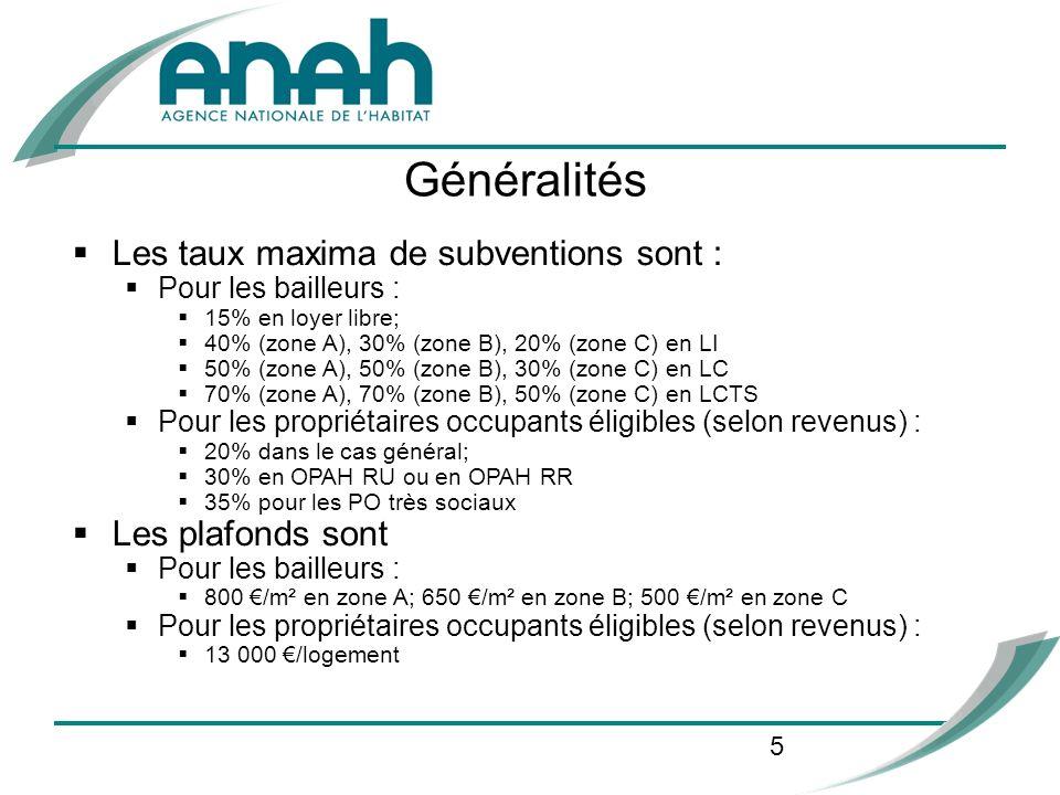 5 Les taux maxima de subventions sont : Pour les bailleurs : 15% en loyer libre; 40% (zone A), 30% (zone B), 20% (zone C) en LI 50% (zone A), 50% (zone B), 30% (zone C) en LC 70% (zone A), 70% (zone B), 50% (zone C) en LCTS Pour les propriétaires occupants éligibles (selon revenus) : 20% dans le cas général; 30% en OPAH RU ou en OPAH RR 35% pour les PO très sociaux Les plafonds sont Pour les bailleurs : 800 /m² en zone A; 650 /m² en zone B; 500 /m² en zone C Pour les propriétaires occupants éligibles (selon revenus) : 13 000 /logement Généralités
