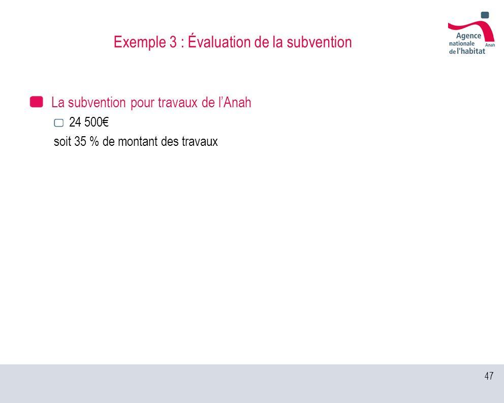 47 Exemple 3 : Évaluation de la subvention La subvention pour travaux de lAnah 24 500 soit 35 % de montant des travaux