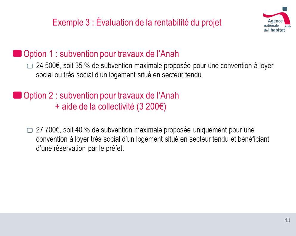 48 Exemple 3 : Évaluation de la rentabilité du projet Option 1 : subvention pour travaux de lAnah 24 500, soit 35 % de subvention maximale proposée po