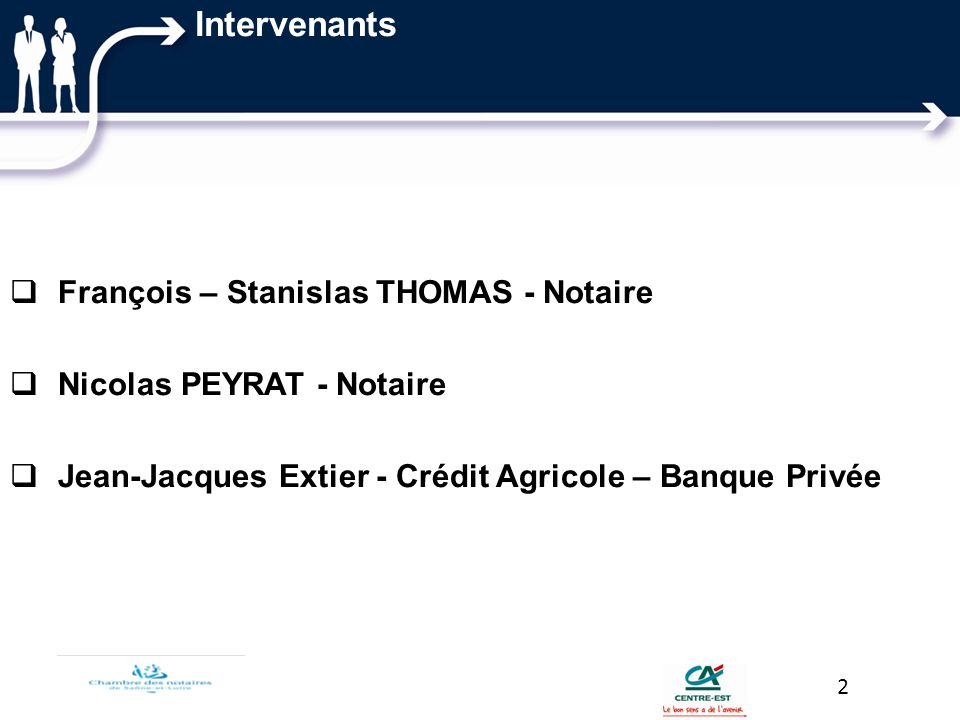 Intervenants François – Stanislas THOMAS - Notaire Nicolas PEYRAT - Notaire Jean-Jacques Extier - Crédit Agricole – Banque Privée 2