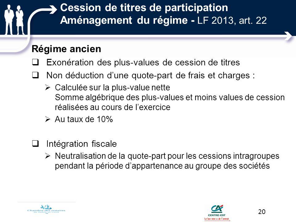 Cession de titres de participation Aménagement du régime - LF 2013, art. 22 Régime ancien Exonération des plus-values de cession de titres Non déducti