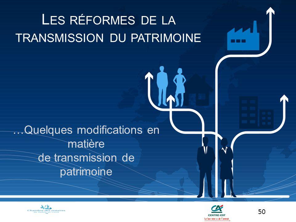 …Quelques modifications en matière de transmission de patrimoine 50 L ES RÉFORMES DE LA TRANSMISSION DU PATRIMOINE