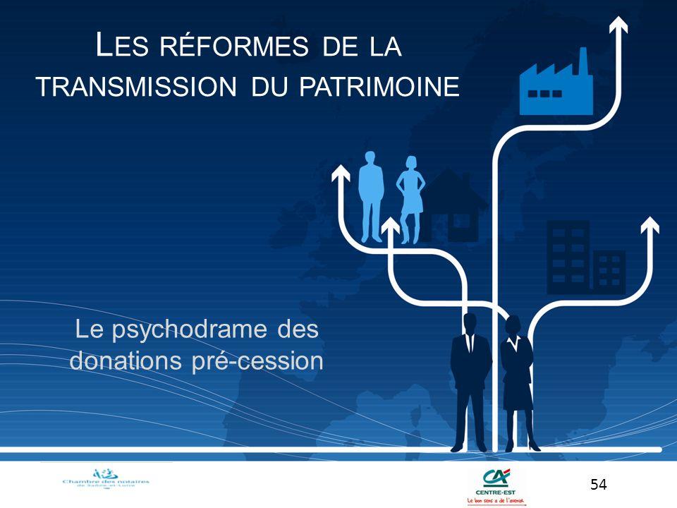 Le psychodrame des donations pré-cession 54 L ES RÉFORMES DE LA TRANSMISSION DU PATRIMOINE