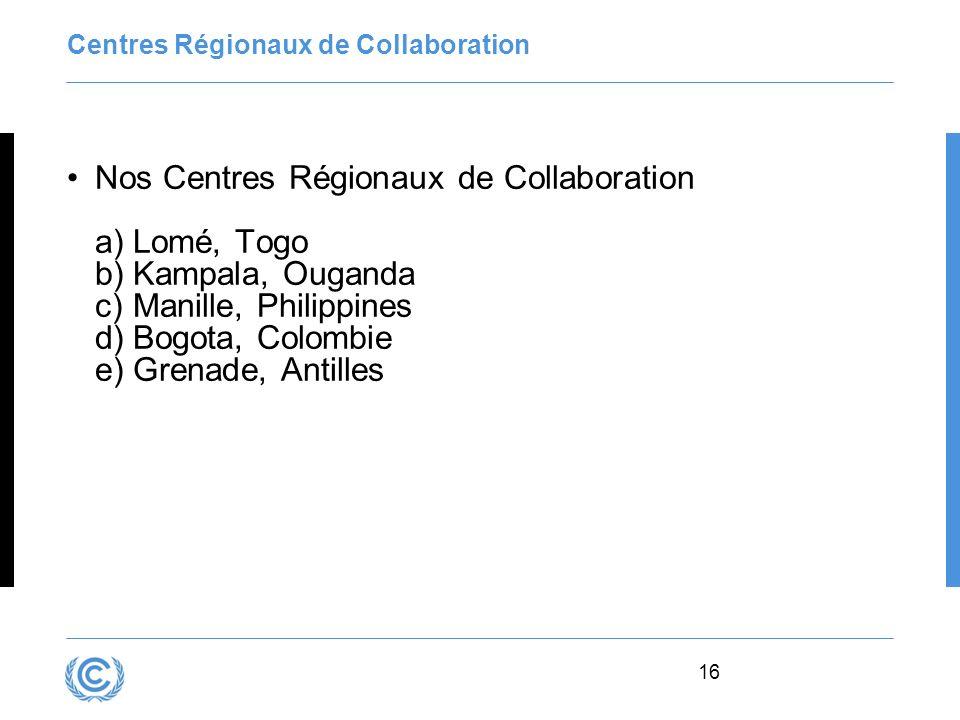 16 Centres Régionaux de Collaboration Nos Centres Régionaux de Collaboration a)Lomé, Togo b)Kampala, Ouganda c)Manille, Philippines d)Bogota, Colombie