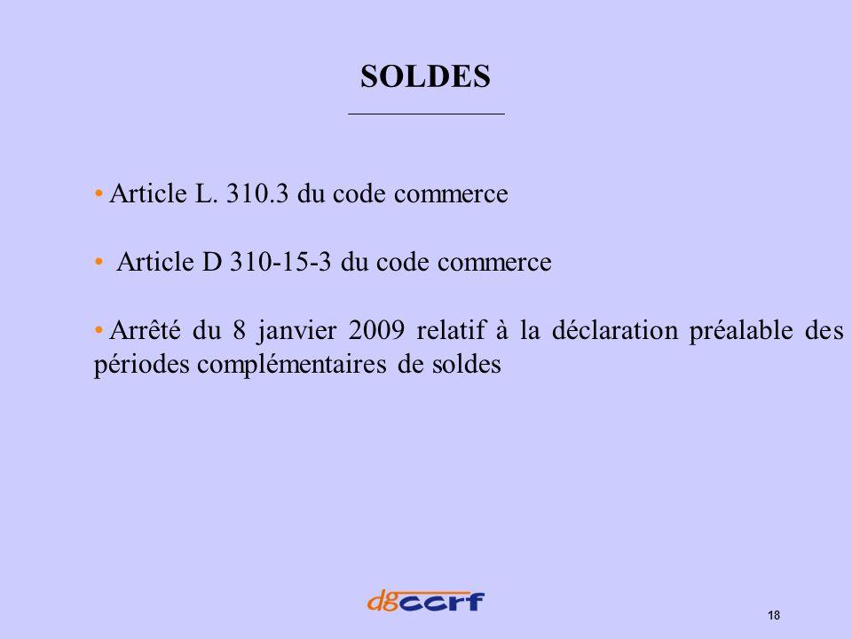18 SOLDES Article L. 310.3 du code commerce Article D 310-15-3 du code commerce Arrêté du 8 janvier 2009 relatif à la déclaration préalable des périod