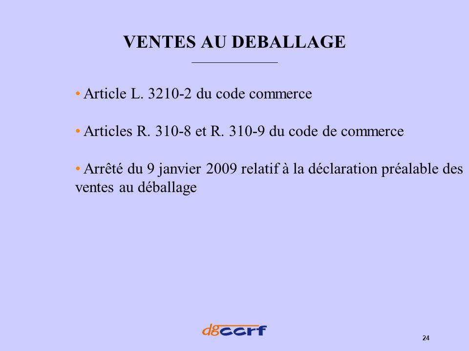 24 VENTES AU DEBALLAGE Article L. 3210-2 du code commerce Articles R. 310-8 et R. 310-9 du code de commerce Arrêté du 9 janvier 2009 relatif à la décl