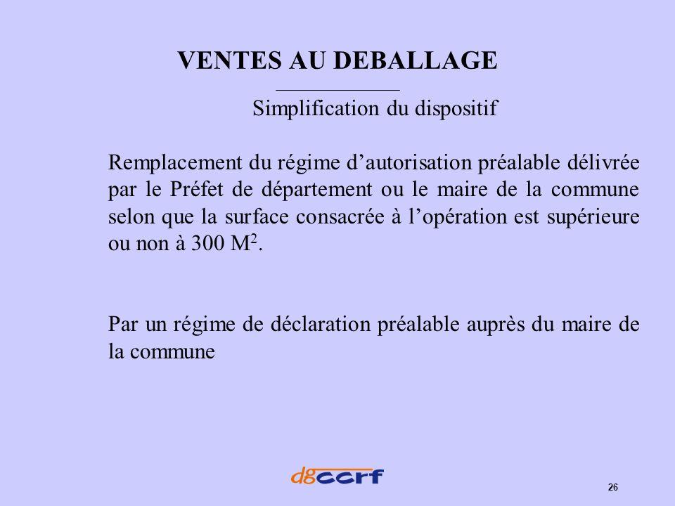 26 VENTES AU DEBALLAGE Simplification du dispositif Remplacement du régime dautorisation préalable délivrée par le Préfet de département ou le maire d