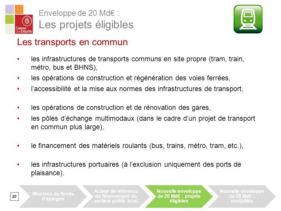 20 Les transports en commun les infrastructures de transports communs en site propre (tram, train, métro, bus et BHNS), les opérations de construction et régénération des voies ferrées, laccessibilité et la mise aux normes des infrastructures de transport, les opérations de construction et de rénovation des gares, les pôles déchange multimodaux (dans le cadre dun projet de transport en commun plus large), le financement des matériels roulants (bus, trains, métro, tram, etc.), les infrastructures portuaires (à lexclusion uniquement des ports de plaisance).