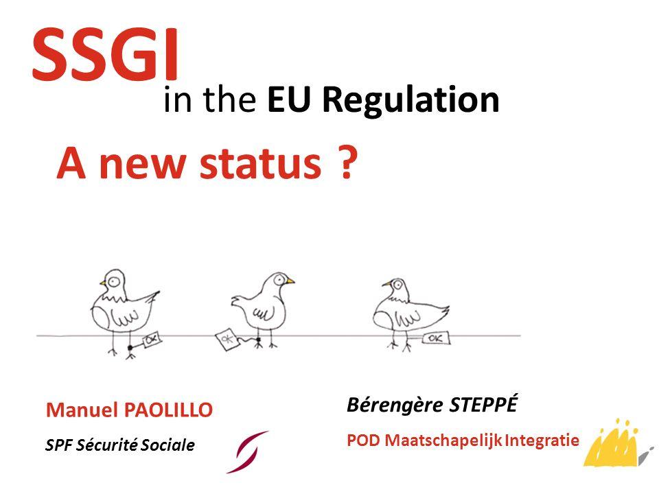 in the EU Regulation SSGI A new status ? Manuel PAOLILLO SPF Sécurité Sociale Bérengère STEPPÉ POD Maatschapelijk Integratie