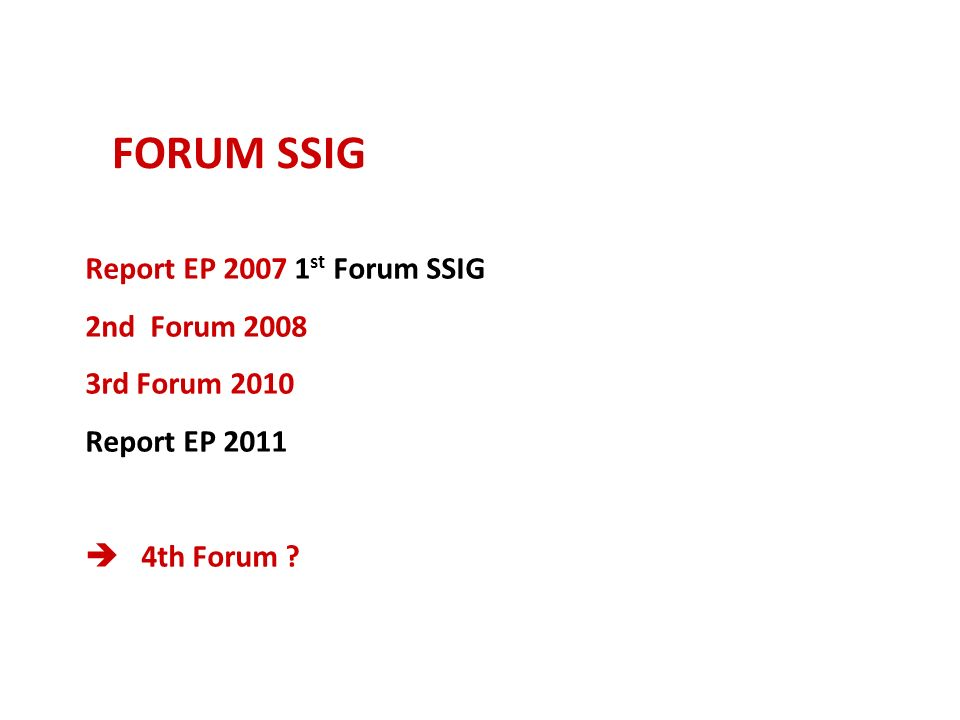 FORUM SSIG Report EP 2007 1 st Forum SSIG 2nd Forum 2008 3rd Forum 2010 Report EP 2011 4th Forum ?
