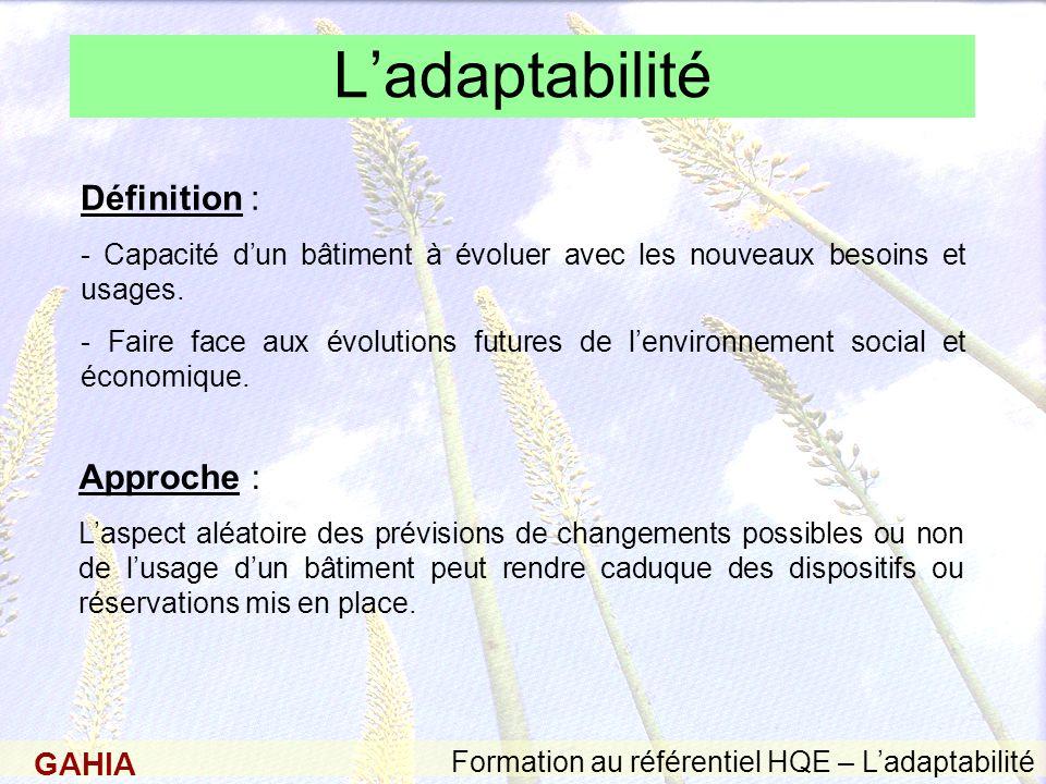 GAHIA Formation au référentiel HQE – Ladaptabilité Ladaptabilité Définition : - Capacité dun bâtiment à évoluer avec les nouveaux besoins et usages.