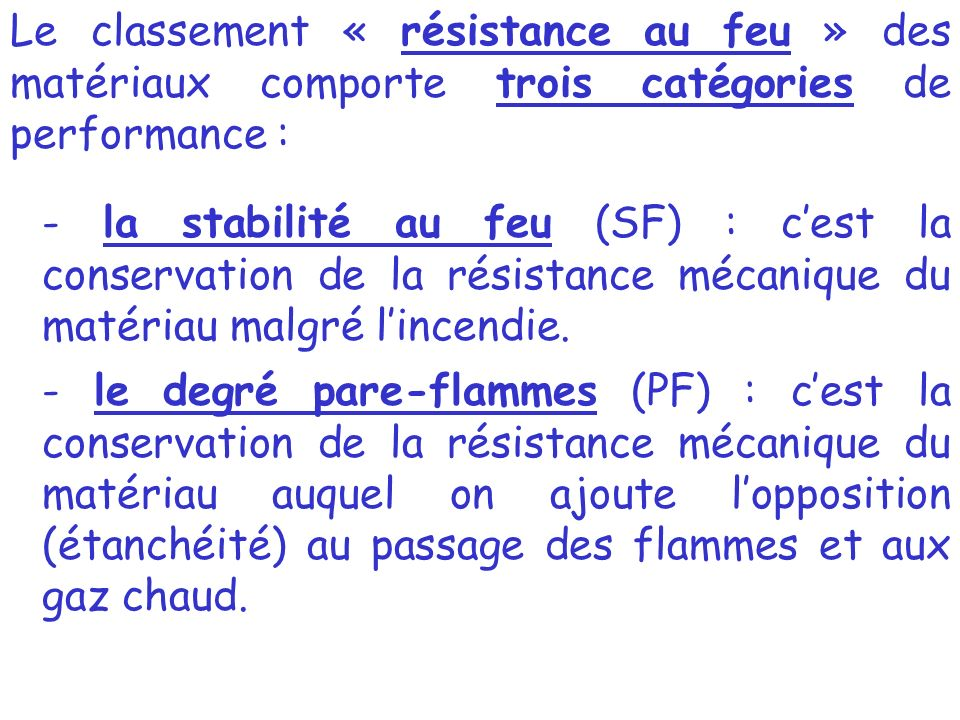 Le classement « résistance au feu » des matériaux comporte trois catégories de performance : - la stabilité au feu (SF) : cest la conservation de la résistance mécanique du matériau malgré lincendie.